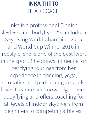 INKA TIITTO HEAD COACH Inka is a professional Finnish skydiver and bodyflyer. As an Indoor Skydiving World Champion 2015 and World Cup Winner 2016 in freestyle, she is one of the best flyers in the sport. She draws influence for her flying routines from her experience in dancing, yoga, acrobatics and performing arts. Inka loves to share her knowledge about bodyflying and offers coaching for all levels of indoor skydivers from beginners to competing athletes.