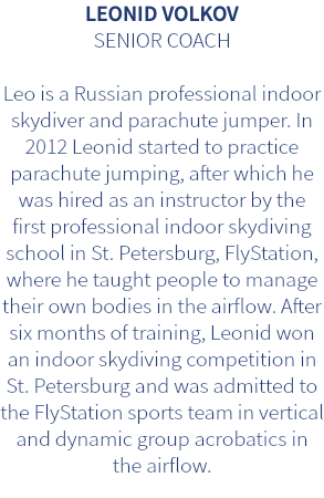LEONID VOLKOV SENIOR COACH Leo is a Russian professional indoor skydiver and parachute jumper. In 2012 Leonid started to practice parachute jumping, after which he was hired as an instructor by the first professional indoor skydiving school in St. Petersburg, FlyStation, where he taught people to manage their own bodies in the airflow. After six months of training, Leonid won an indoor skydiving competition in St. Petersburg and was admitted to the FlyStation sports team in vertical and dynamic group acrobatics in the airflow.