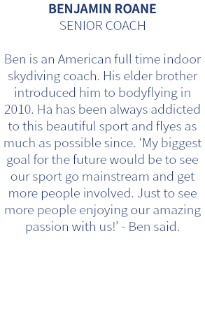 BENJAMIN ROANE SENIOR COACH Ben is an American full time indoor skydiving coach. His elder brother introduced him to bodyflying in 2010. Ha has been always addicted to this beautiful sport and flyes as much as possible since. 'My biggest goal for the future would be to see our sport go mainstream and get more people involved. Just to see more people enjoying our amazing passion with us!' - Ben said.