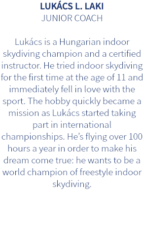 LUKÁCS L. LAKI JUNIOR COACH Lukács is a Hungarian indoor skydiving champion and a certified instructor. He tried indoor skydiving for the first time at the age of 11 and immediately fell in love with the sport. The hobby quickly became a mission as Lukács started taking part in international championships. He's flying over 100 hours a year in order to make his dream come true: he wants to be a world champion of freestyle indoor skydiving.